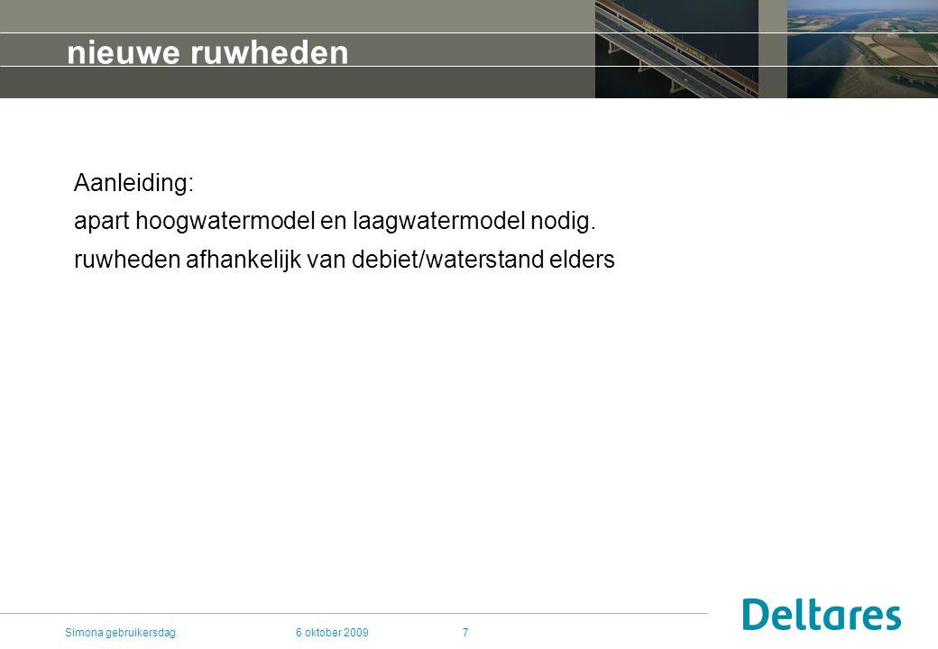 6 oktober 2009Simona gebruikersdag7 nieuwe ruwheden Aanleiding: apart hoogwatermodel en laagwatermodel nodig.