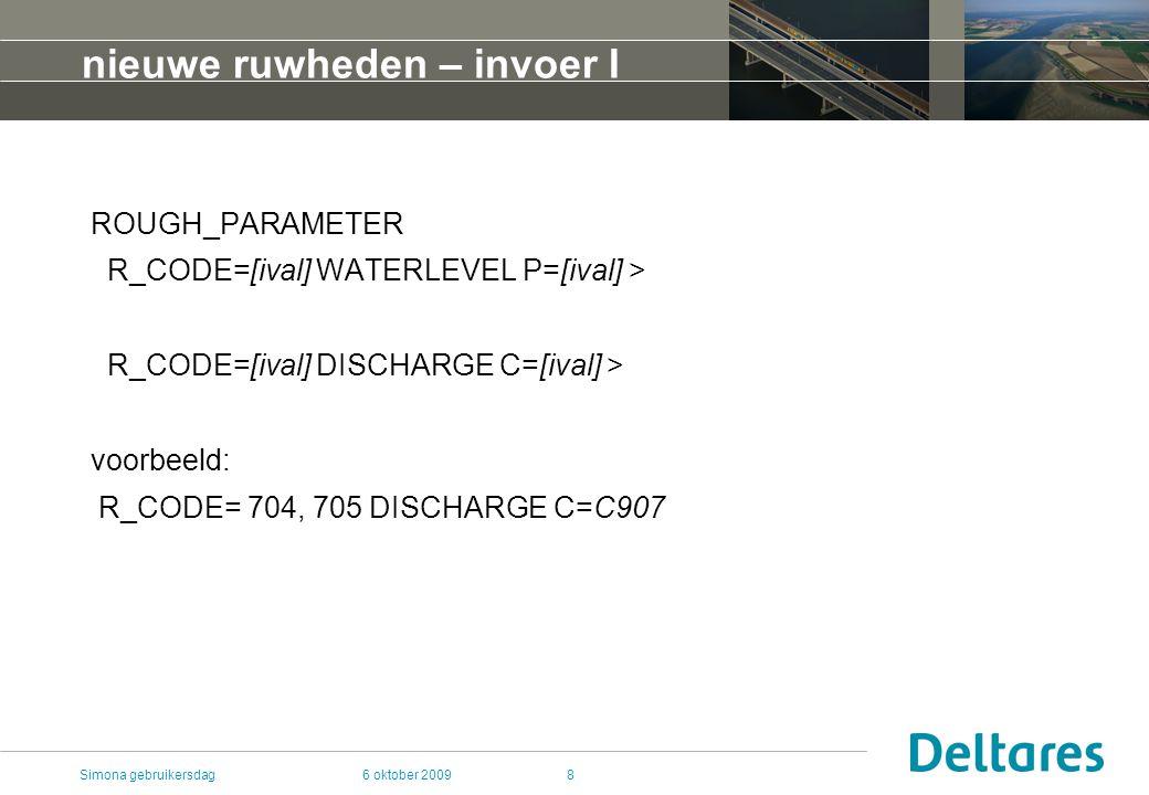 6 oktober 2009Simona gebruikersdag8 nieuwe ruwheden – invoer I ROUGH_PARAMETER R_CODE=[ival] WATERLEVEL P=[ival] > R_CODE=[ival] DISCHARGE C=[ival] > voorbeeld: R_CODE= 704, 705 DISCHARGE C=C907