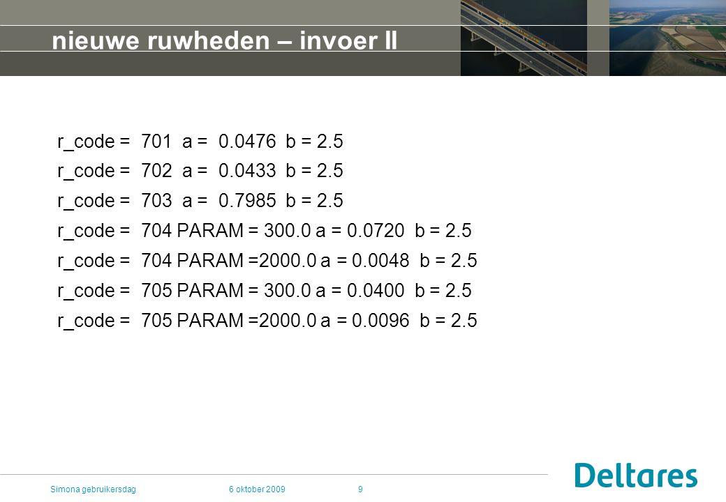 6 oktober 2009Simona gebruikersdag9 nieuwe ruwheden – invoer II r_code = 701 a = 0.0476 b = 2.5 r_code = 702 a = 0.0433 b = 2.5 r_code = 703 a = 0.7985 b = 2.5 r_code = 704 PARAM = 300.0 a = 0.0720 b = 2.5 r_code = 704 PARAM =2000.0 a = 0.0048 b = 2.5 r_code = 705 PARAM = 300.0 a = 0.0400 b = 2.5 r_code = 705 PARAM =2000.0 a = 0.0096 b = 2.5