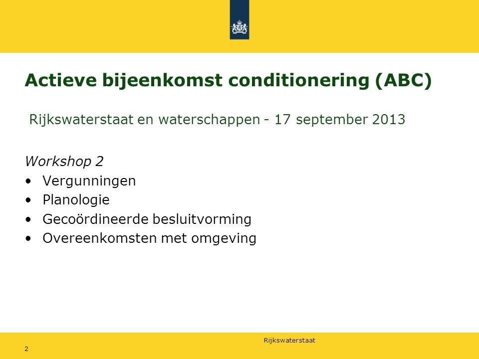 Rijkswaterstaat Actieve bijeenkomst conditionering (ABC) Rijkswaterstaat en waterschappen - 17 september 2013 Workshop 2 Vergunningen Planologie Gecoördineerde besluitvorming Overeenkomsten met omgeving 2