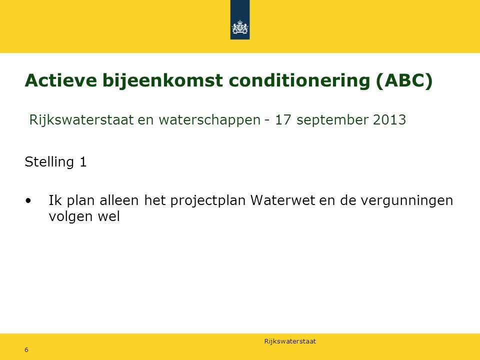 Rijkswaterstaat Actieve bijeenkomst conditionering (ABC) Rijkswaterstaat en waterschappen - 17 september 2013 Stelling 1 Ik plan alleen het projectplan Waterwet en de vergunningen volgen wel 6