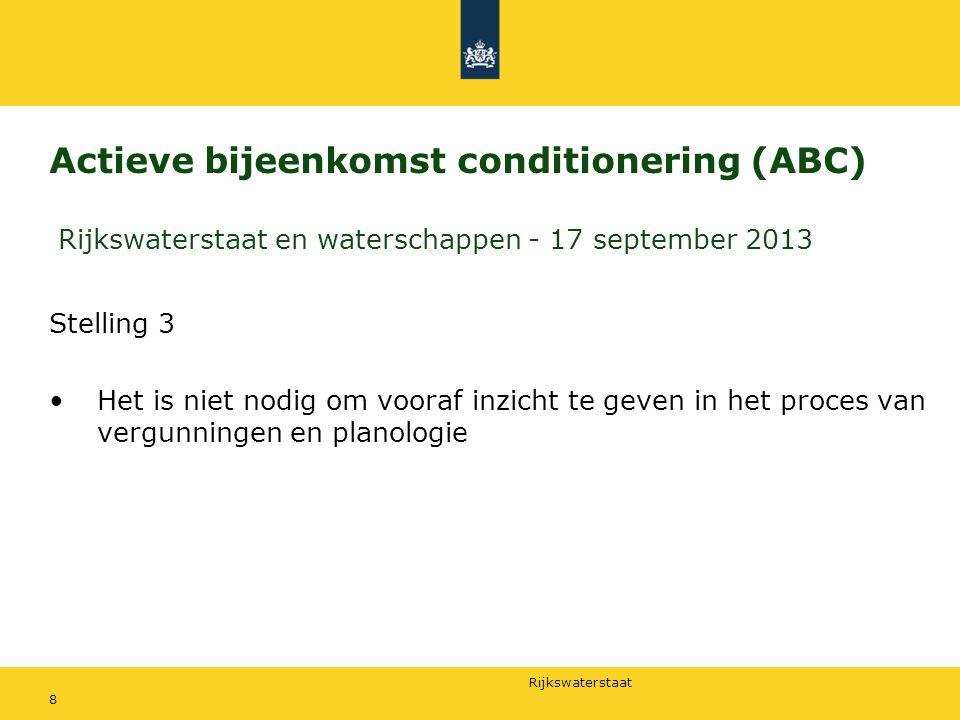 Rijkswaterstaat Actieve bijeenkomst conditionering (ABC) Rijkswaterstaat en waterschappen - 17 september 2013 Stelling 3 Het is niet nodig om vooraf inzicht te geven in het proces van vergunningen en planologie 8