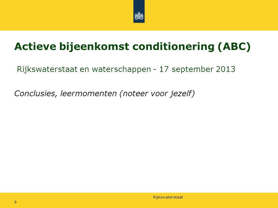 Rijkswaterstaat Actieve bijeenkomst conditionering (ABC) Rijkswaterstaat en waterschappen - 17 september 2013 Conclusies, leermomenten (noteer voor jezelf) 9
