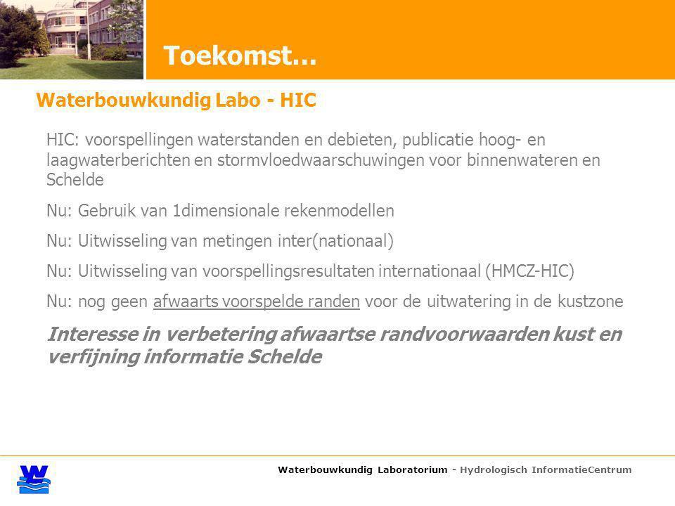 Waterbouwkundig Laboratorium - Hydrologisch InformatieCentrum Toekomst… Waterbouwkundig Labo - HIC HIC: voorspellingen waterstanden en debieten, publicatie hoog- en laagwaterberichten en stormvloedwaarschuwingen voor binnenwateren en Schelde Nu: Gebruik van 1dimensionale rekenmodellen Nu: Uitwisseling van metingen inter(nationaal) Nu: Uitwisseling van voorspellingsresultaten internationaal (HMCZ-HIC) Nu: nog geen afwaarts voorspelde randen voor de uitwatering in de kustzone Interesse in verbetering afwaartse randvoorwaarden kust en verfijning informatie Schelde
