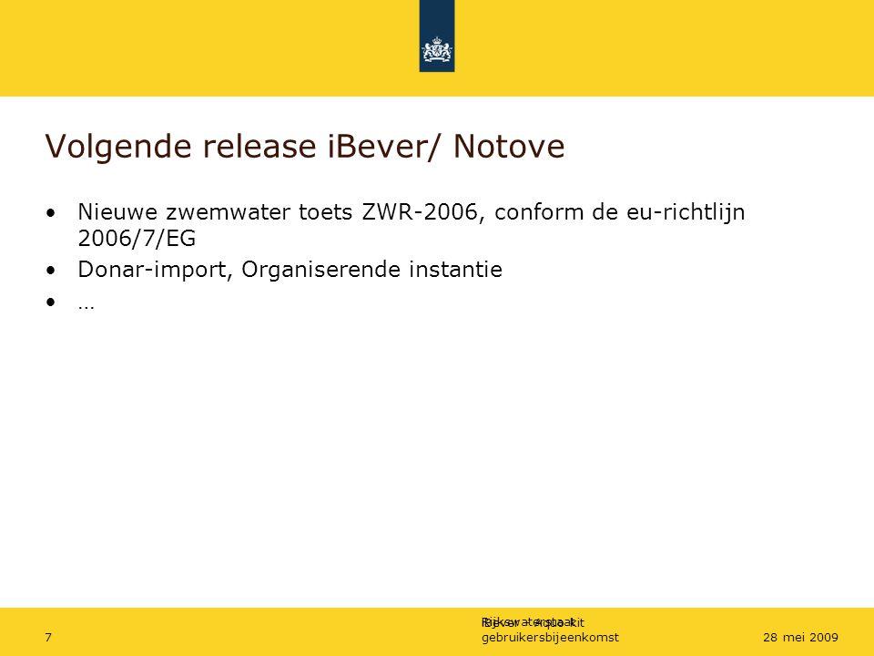 Rijkswaterstaat iBever - Aquo-kit gebruikersbijeenkomst728 mei 2009 Volgende release iBever/ Notove Nieuwe zwemwater toets ZWR-2006, conform de eu-ric