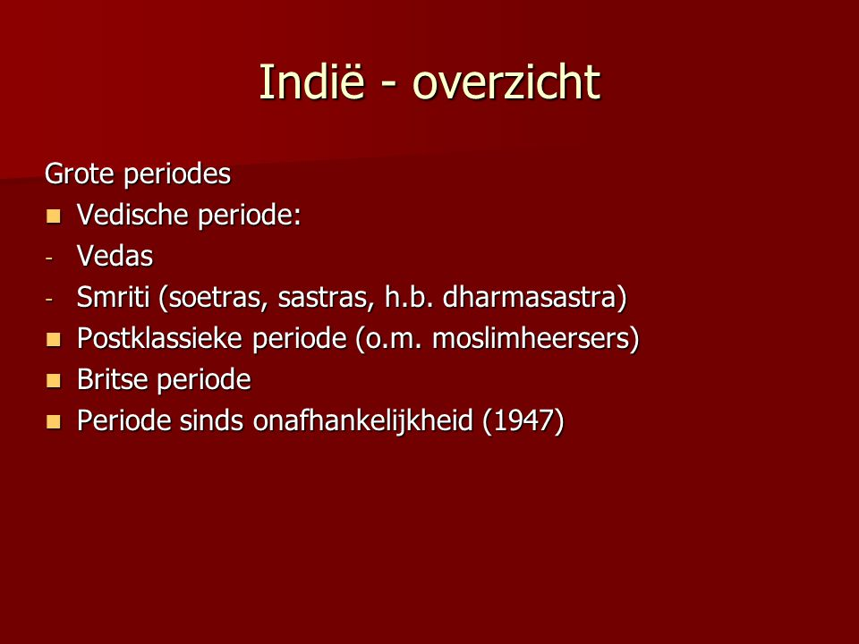 Indië - vedische beschaving Vedische beschaving Vedische periode: Vedische periode: - Vedische cultuur = « grote traditie »; integreert vele volkeren in het indische kastenstelsel, met behoud van « kleine tradities » - ontwikkeling hindoeïsme: vedisme, boeddhisme & jaïnisme, brahmanisme - « Dharma » De rol van jati (geboortgeroepen, « kasten ») De rol van jati (geboortgeroepen, « kasten ») - elke jati gerangschikt qua status in het kleurenstelsel (varnashrama) - 4 varna (kleuren) (brahman, kshatriya, vaishya, sudra) - binnen sudra onderscheid sudra, adivasi, avarna =scheduled classes - elke jati eigen regels en rechtspraak