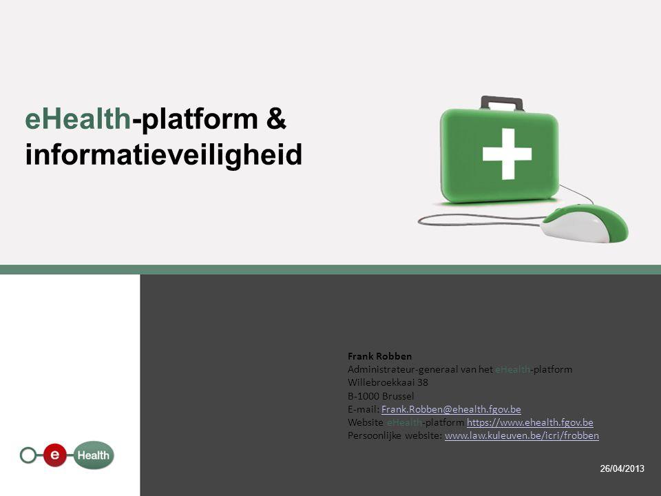 eHealth-platform & informatieveiligheid 26/04/2013 Frank Robben Administrateur-generaal van het eHealth-platform Willebroekkaai 38 B-1000 Brussel E-ma