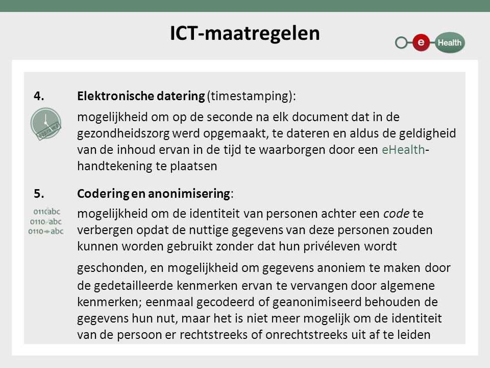 4.Elektronische datering (timestamping): 5.mogelijkheid om op de seconde na elk document dat in de gezondheidszorg werd opgemaakt, te dateren en aldus de geldigheid van de inhoud ervan in de tijd te waarborgen door een eHealth- handtekening te plaatsen 5.Codering en anonimisering: mogelijkheid om de identiteit van personen achter een code te verbergen opdat de nuttige gegevens van deze personen zouden kunnen worden gebruikt zonder dat hun privéleven wordt geschonden, en mogelijkheid om gegevens anoniem te maken door de gedetailleerde kenmerken ervan te vervangen door algemene kenmerken; eenmaal gecodeerd of geanonimiseerd behouden de gegevens hun nut, maar het is niet meer mogelijk om de identiteit van de persoon er rechtstreeks of onrechtstreeks uit af te leiden ICT-maatregelen