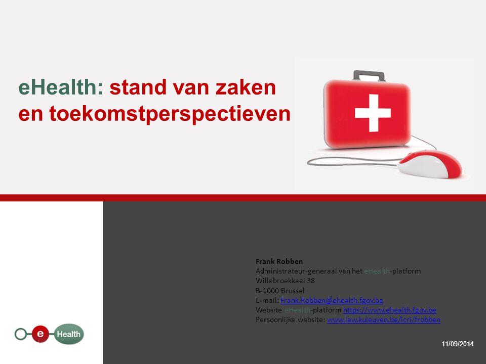 eHealth: stand van zaken en toekomstperspectieven 11/09/2014 Frank Robben Administrateur-generaal van het eHealth-platform Willebroekkaai 38 B-1000 Brussel E-mail: Frank.Robben@ehealth.fgov.beFrank.Robben@ehealth.fgov.be Website eHealth-platform https://www.ehealth.fgov.behttps://www.ehealth.fgov.be Persoonlijke website: www.law.kuleuven.be/icri/frobbenwww.law.kuleuven.be/icri/frobben