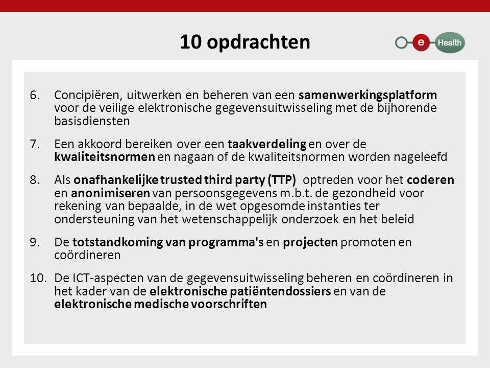 10 opdrachten 6.Concipiëren, uitwerken en beheren van een samenwerkingsplatform voor de veilige elektronische gegevensuitwisseling met de bijhorende basisdiensten 7.Een akkoord bereiken over een taakverdeling en over de kwaliteitsnormen en nagaan of de kwaliteitsnormen worden nageleefd 8.Als onafhankelijke trusted third party (TTP) optreden voor het coderen en anonimiseren van persoonsgegevens m.b.t.