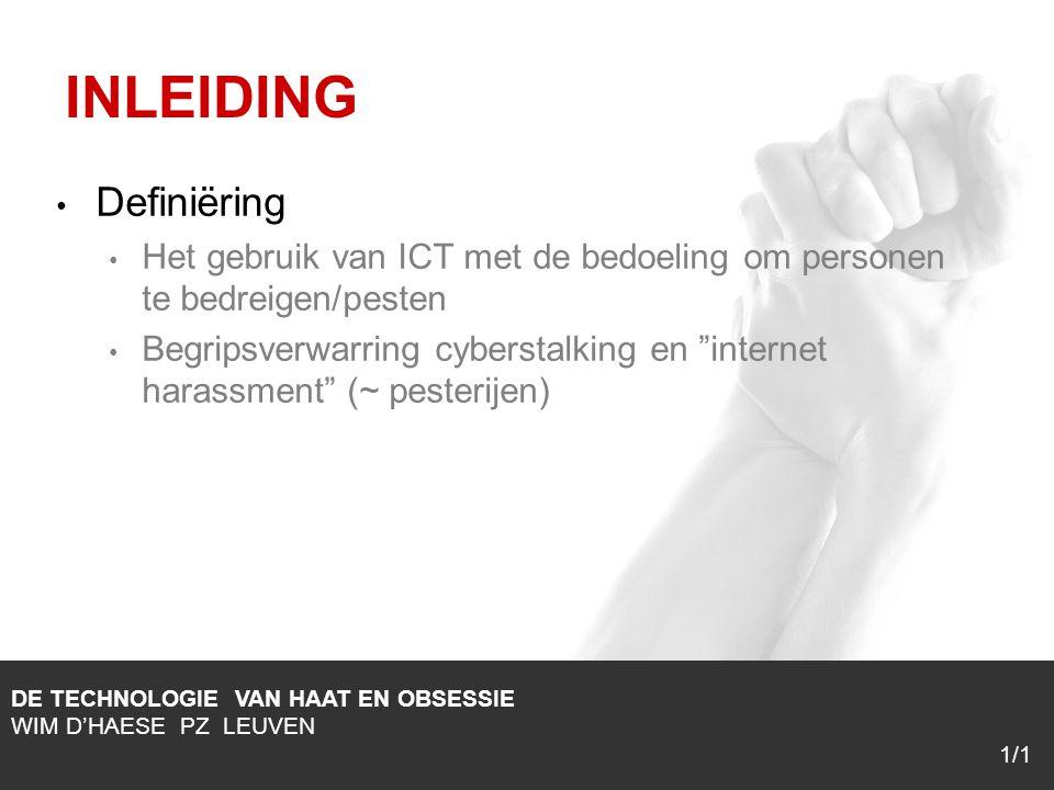 1/1 Definiëring Het gebruik van ICT met de bedoeling om personen te bedreigen/pesten Begripsverwarring cyberstalking en internet harassment (~ pesterijen) DE TECHNOLOGIE VAN HAAT EN OBSESSIE WIM D'HAESE PZ LEUVEN 1/1 INLEIDING