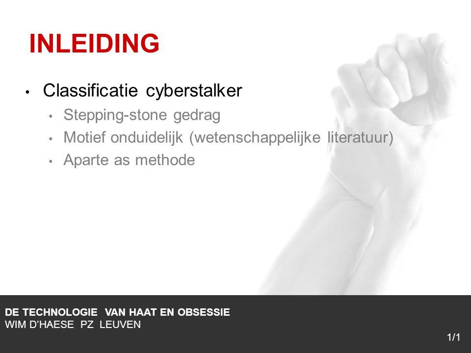 1/1 Classificatie cyberstalker Stepping-stone gedrag Motief onduidelijk (wetenschappelijke literatuur) Aparte as methode DE TECHNOLOGIE VAN HAAT EN OBSESSIE WIM D'HAESE PZ LEUVEN 1/1 INLEIDING