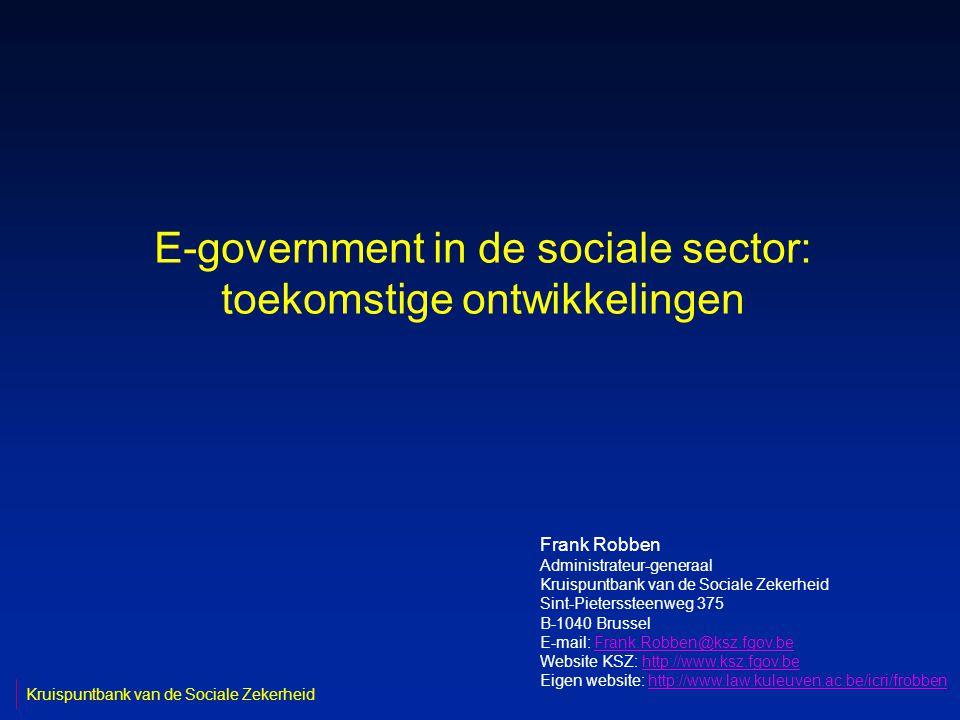 E-government in de sociale sector: toekomstige ontwikkelingen Frank Robben Administrateur-generaal Kruispuntbank van de Sociale Zekerheid Sint-Pieterssteenweg 375 B-1040 Brussel E-mail: Frank.Robben@ksz.fgov.beFrank.Robben@ksz.fgov.be Website KSZ: http://www.ksz.fgov.behttp://www.ksz.fgov.be Eigen website: http://www.law.kuleuven.ac.be/icri/frobbenhttp://www.law.kuleuven.ac.be/icri/frobben Kruispuntbank van de Sociale Zekerheid