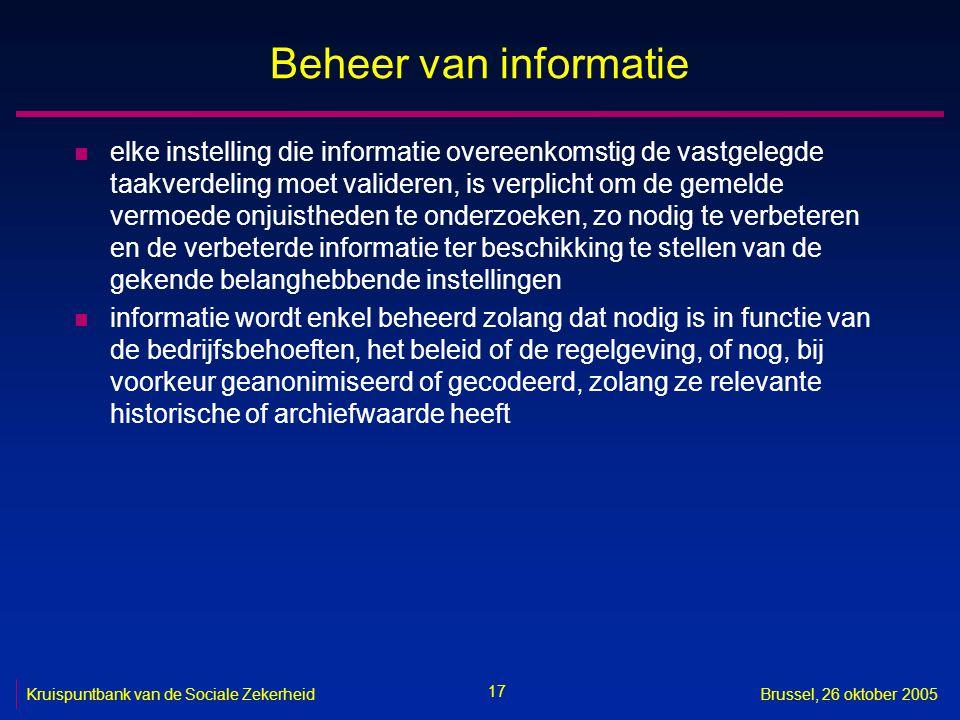 17 Kruispuntbank van de Sociale ZekerheidBrussel, 26 oktober 2005 Beheer van informatie n elke instelling die informatie overeenkomstig de vastgelegde