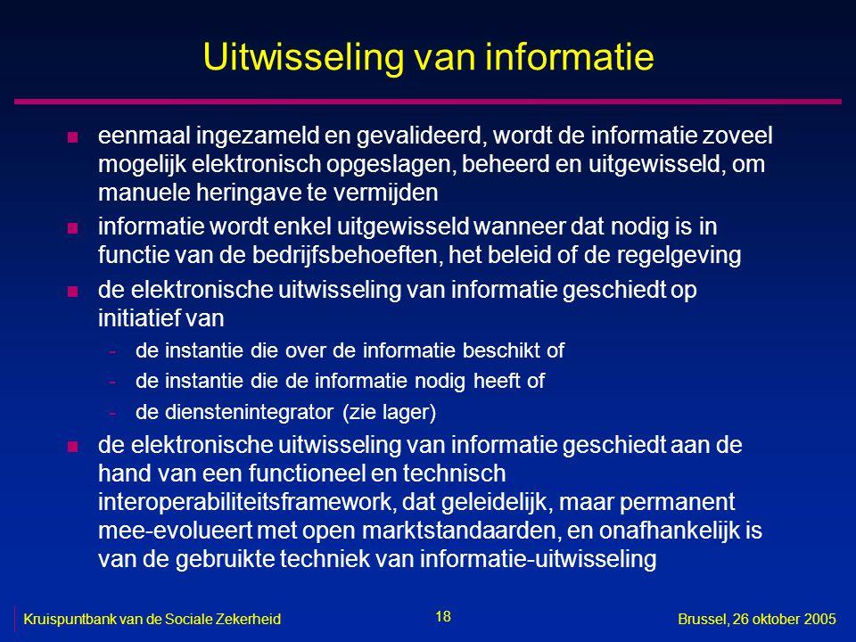 18 Kruispuntbank van de Sociale ZekerheidBrussel, 26 oktober 2005 Uitwisseling van informatie n eenmaal ingezameld en gevalideerd, wordt de informatie