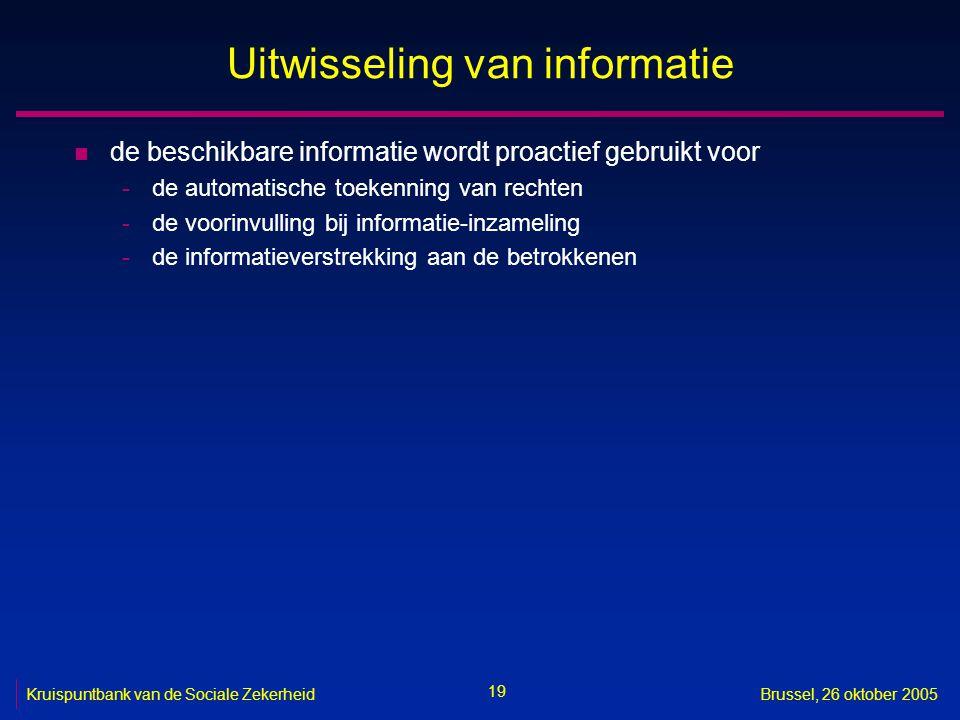 19 Kruispuntbank van de Sociale ZekerheidBrussel, 26 oktober 2005 Uitwisseling van informatie n de beschikbare informatie wordt proactief gebruikt voo