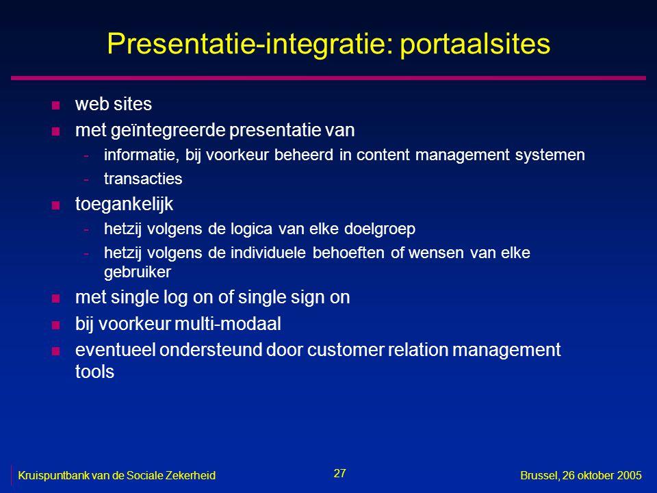 27 Kruispuntbank van de Sociale ZekerheidBrussel, 26 oktober 2005 Presentatie-integratie: portaalsites n web sites n met geïntegreerde presentatie van