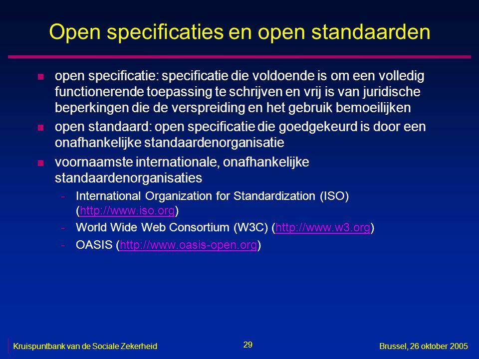 29 Kruispuntbank van de Sociale ZekerheidBrussel, 26 oktober 2005 Open specificaties en open standaarden n open specificatie: specificatie die voldoende is om een volledig functionerende toepassing te schrijven en vrij is van juridische beperkingen die de verspreiding en het gebruik bemoeilijken n open standaard: open specificatie die goedgekeurd is door een onafhankelijke standaardenorganisatie n voornaamste internationale, onafhankelijke standaardenorganisaties -International Organization for Standardization (ISO) (http://www.iso.org)http://www.iso.org -World Wide Web Consortium (W3C) (http://www.w3.org)http://www.w3.org -OASIS (http://www.oasis-open.org)http://www.oasis-open.org