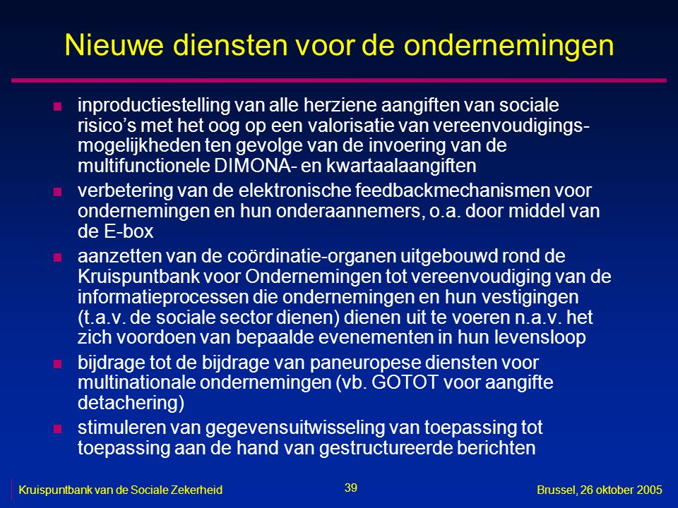 39 Kruispuntbank van de Sociale ZekerheidBrussel, 26 oktober 2005 Nieuwe diensten voor de ondernemingen n inproductiestelling van alle herziene aangiften van sociale risico's met het oog op een valorisatie van vereenvoudigings- mogelijkheden ten gevolge van de invoering van de multifunctionele DIMONA- en kwartaalaangiften n verbetering van de elektronische feedbackmechanismen voor ondernemingen en hun onderaannemers, o.a.