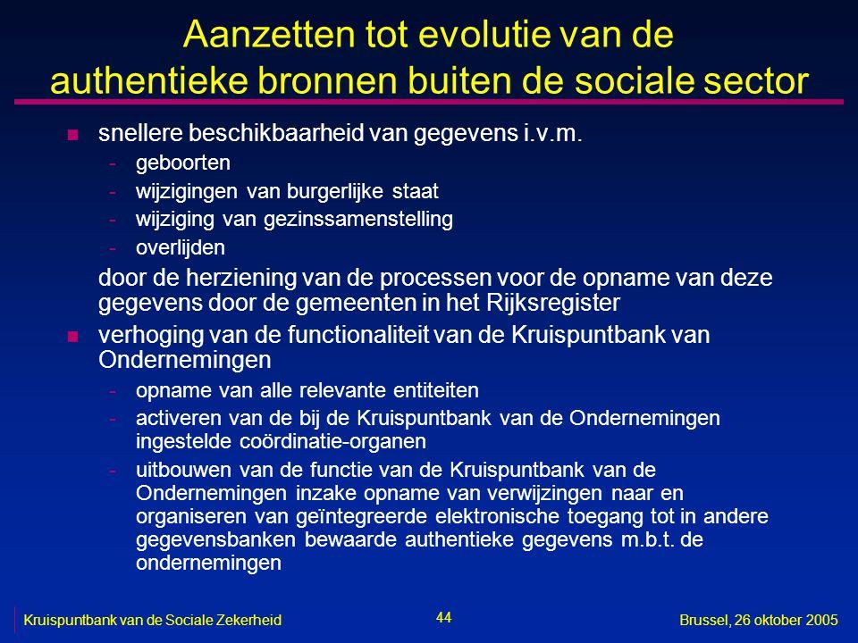 44 Kruispuntbank van de Sociale ZekerheidBrussel, 26 oktober 2005 Aanzetten tot evolutie van de authentieke bronnen buiten de sociale sector n snellere beschikbaarheid van gegevens i.v.m.