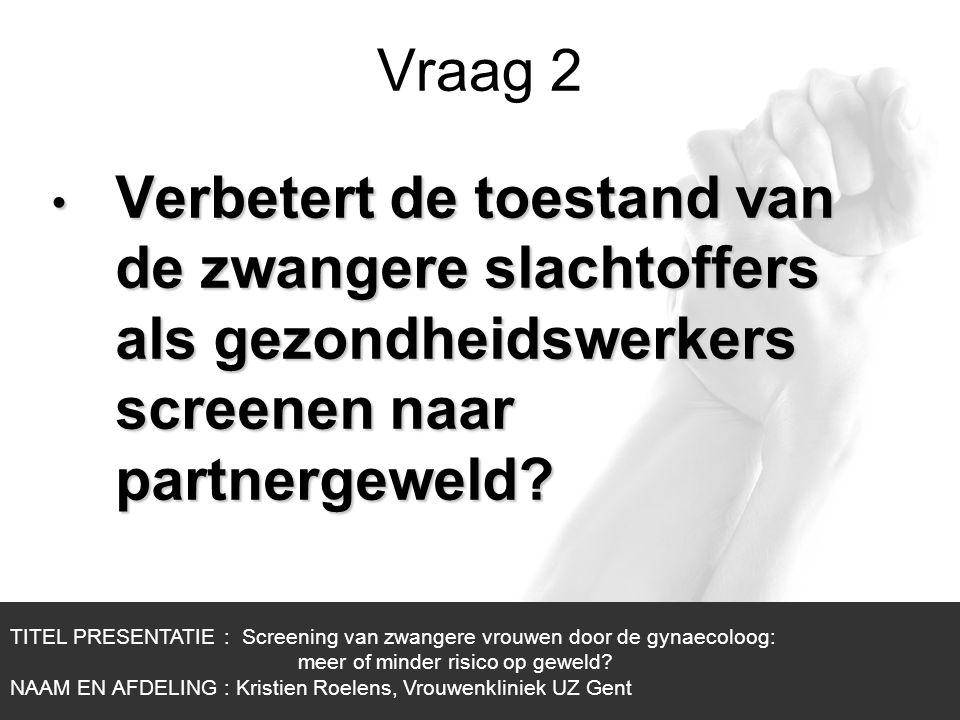 1/1 Vraag 2 TITEL PRESENTATIE : Screening van zwangere vrouwen door de gynaecoloog: meer of minder risico op geweld? NAAM EN AFDELING : Kristien Roele