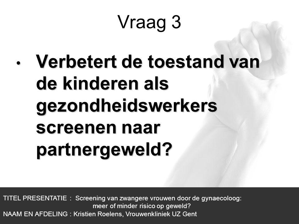 1/1 Vraag 3 TITEL PRESENTATIE : Screening van zwangere vrouwen door de gynaecoloog: meer of minder risico op geweld? NAAM EN AFDELING : Kristien Roele