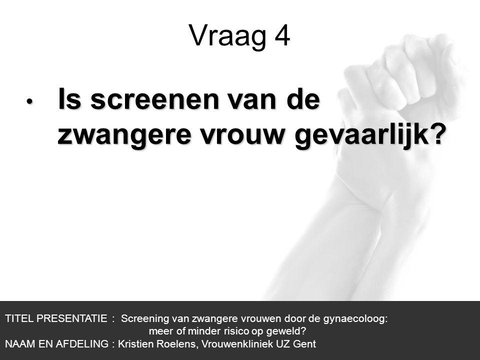 1/1 Vraag 4 TITEL PRESENTATIE : Screening van zwangere vrouwen door de gynaecoloog: meer of minder risico op geweld? NAAM EN AFDELING : Kristien Roele