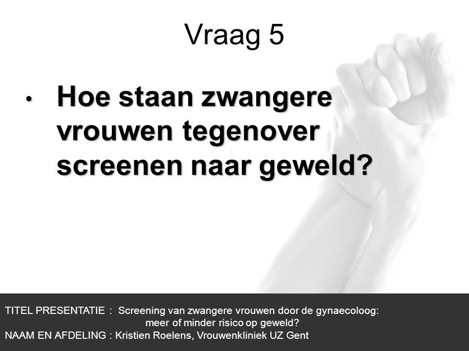 1/1 Vraag 5 TITEL PRESENTATIE : Screening van zwangere vrouwen door de gynaecoloog: meer of minder risico op geweld? NAAM EN AFDELING : Kristien Roele