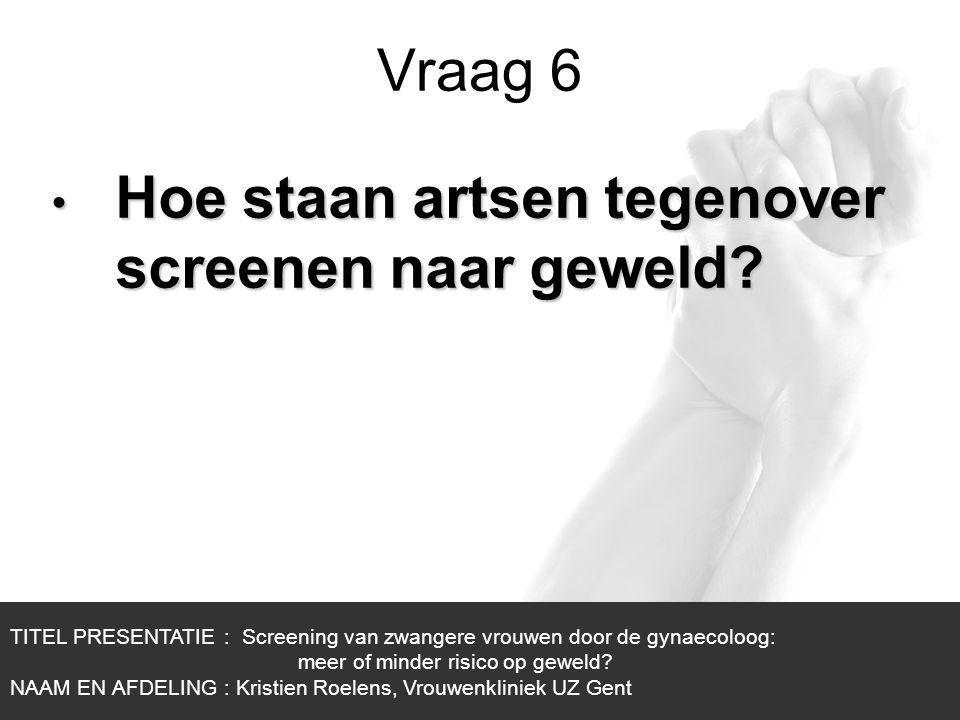 1/1 Vraag 6 TITEL PRESENTATIE : Screening van zwangere vrouwen door de gynaecoloog: meer of minder risico op geweld? NAAM EN AFDELING : Kristien Roele