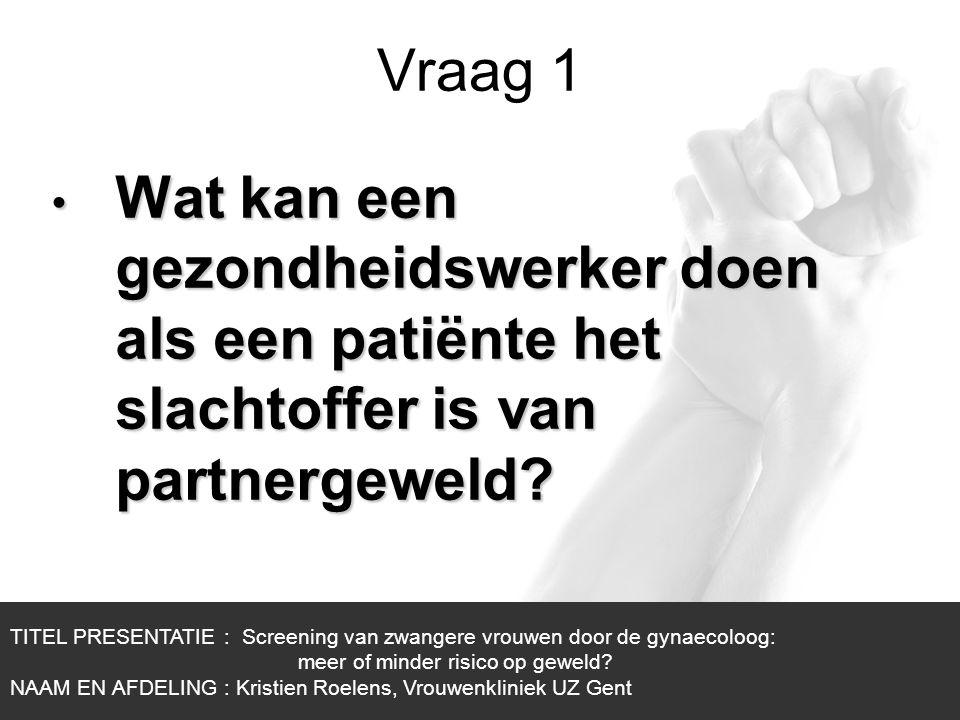 1/1 Vraag 1 TITEL PRESENTATIE : Screening van zwangere vrouwen door de gynaecoloog: meer of minder risico op geweld? NAAM EN AFDELING : Kristien Roele