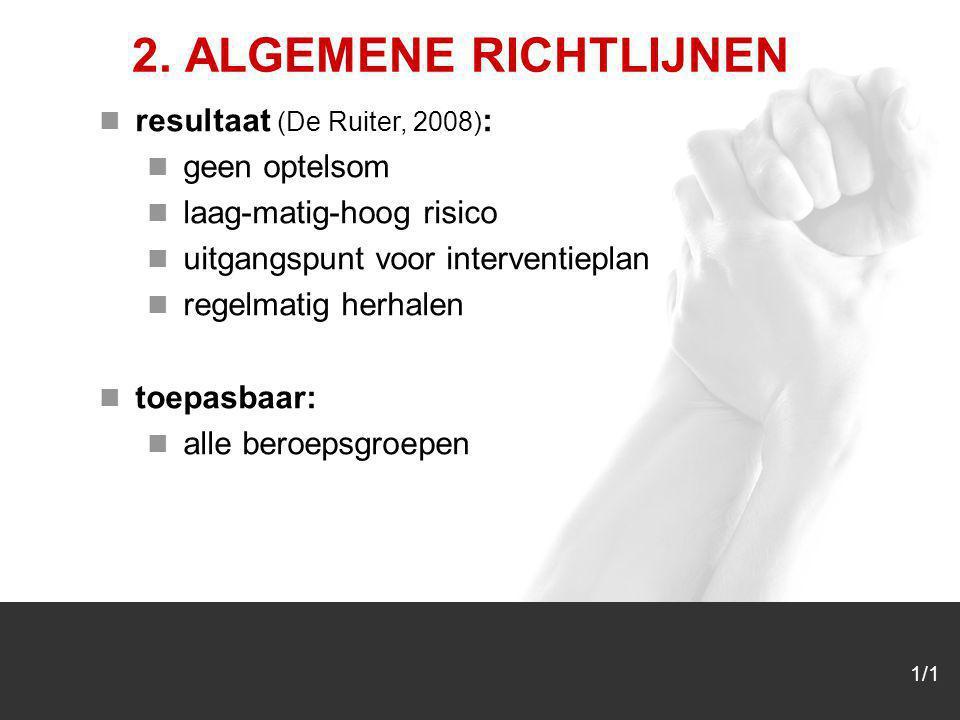 1/1 2. ALGEMENE RICHTLIJNEN resultaat (De Ruiter, 2008) : geen optelsom laag-matig-hoog risico uitgangspunt voor interventieplan regelmatig herhalen t