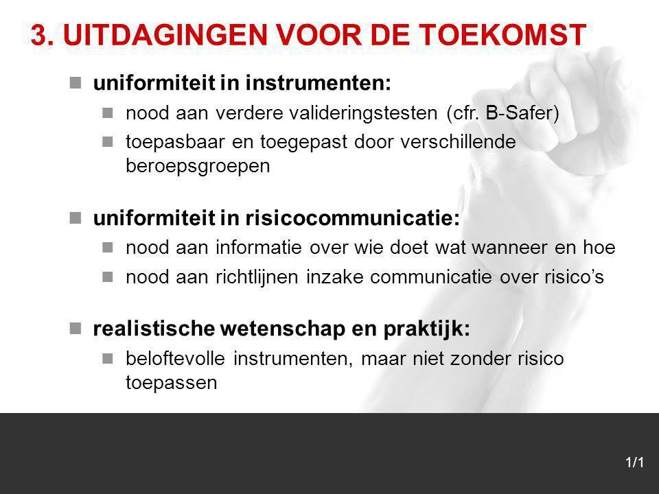 1/1 3. UITDAGINGEN VOOR DE TOEKOMST uniformiteit in instrumenten: nood aan verdere valideringstesten (cfr. B-Safer) toepasbaar en toegepast door versc