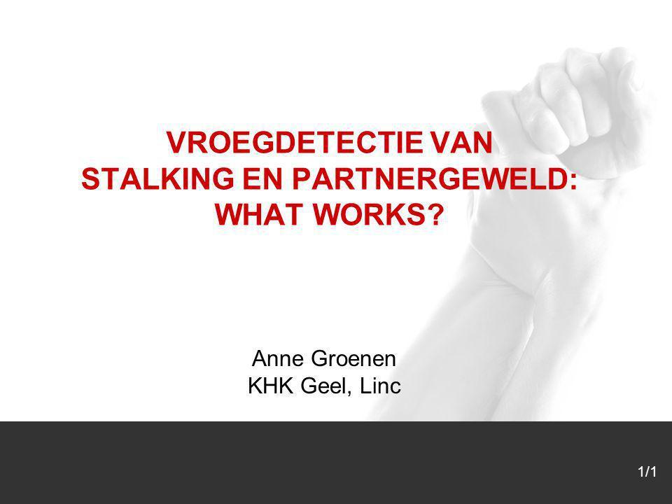 1/1 VROEGDETECTIE VAN STALKING EN PARTNERGEWELD: WHAT WORKS? Anne Groenen KHK Geel, Linc