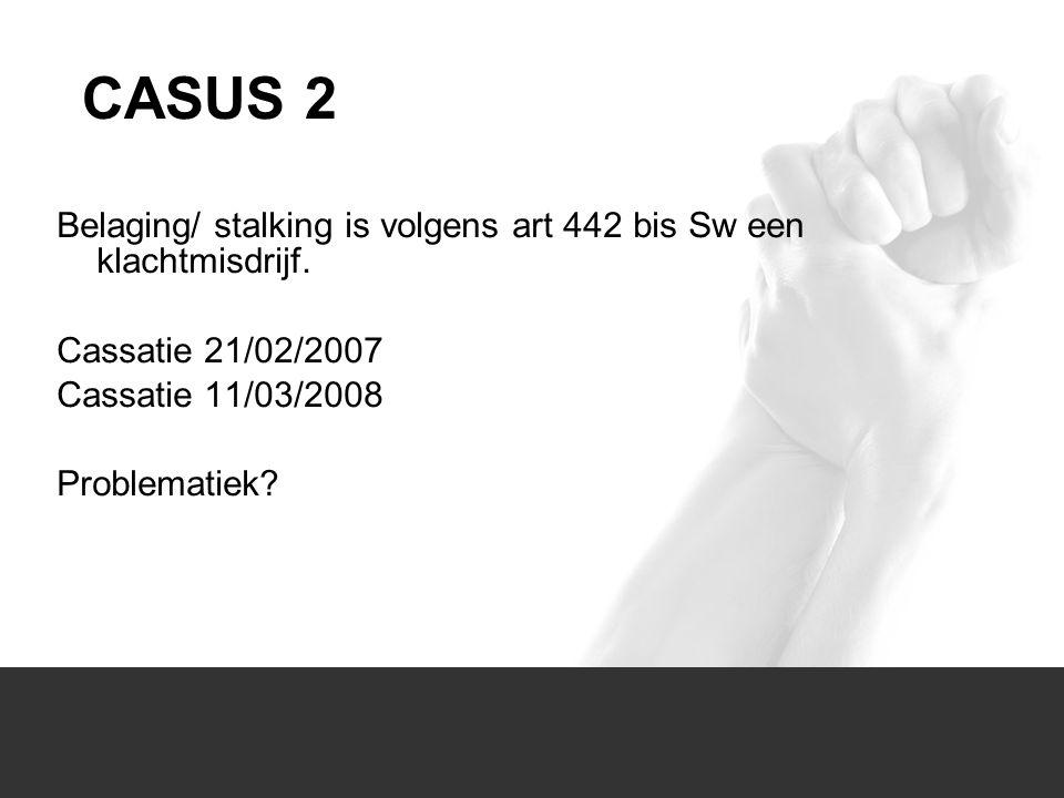 1/1 Belaging/ stalking is volgens art 442 bis Sw een klachtmisdrijf. Cassatie 21/02/2007 Cassatie 11/03/2008 Problematiek? CASUS 2