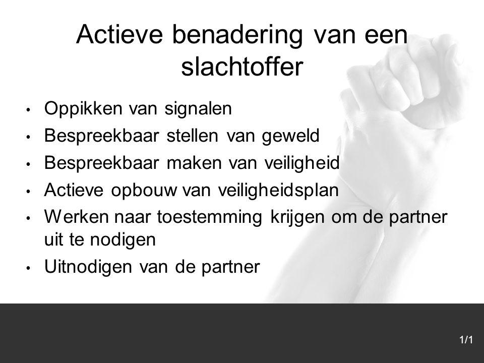 1/1 Actieve benadering van een slachtoffer Oppikken van signalen Bespreekbaar stellen van geweld Bespreekbaar maken van veiligheid Actieve opbouw van