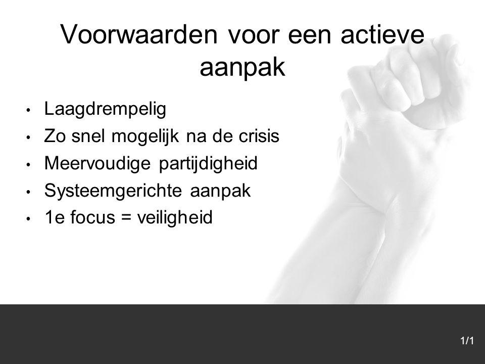 1/1 Voorwaarden voor een actieve aanpak Laagdrempelig Zo snel mogelijk na de crisis Meervoudige partijdigheid Systeemgerichte aanpak 1e focus = veilig