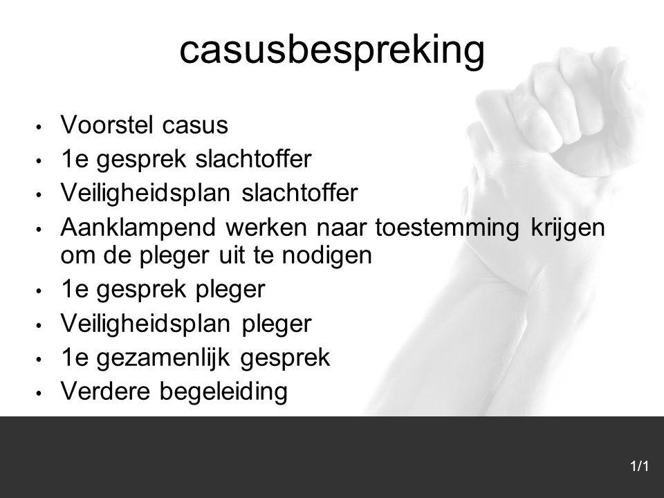 1/1 casusbespreking Voorstel casus 1e gesprek slachtoffer Veiligheidsplan slachtoffer Aanklampend werken naar toestemming krijgen om de pleger uit te