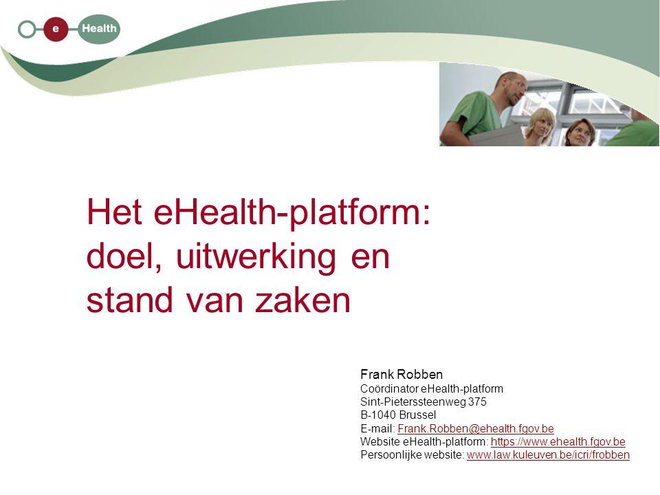 Het eHealth-platform: doel, uitwerking en stand van zaken Frank Robben Coördinator eHealth-platform Sint-Pieterssteenweg 375 B-1040 Brussel E-mail: Frank.Robben@ehealth.fgov.beFrank.Robben@ehealth.fgov.be Website eHealth-platform: https://www.ehealth.fgov.behttps://www.ehealth.fgov.be Persoonlijke website: www.law.kuleuven.be/icri/frobbenwww.law.kuleuven.be/icri/frobben
