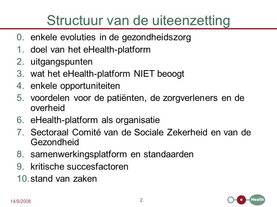 2 14/9/2008 Structuur van de uiteenzetting 0.enkele evoluties in de gezondheidszorg 1.doel van het eHealth-platform 2.uitgangspunten 3.wat het eHealth-platform NIET beoogt 4.enkele opportuniteiten 5.voordelen voor de patiënten, de zorgverleners en de overheid 6.eHealth-platform als organisatie 7.Sectoraal Comité van de Sociale Zekerheid en van de Gezondheid 8.samenwerkingsplatform en standaarden 9.kritische succesfactoren 10.stand van zaken