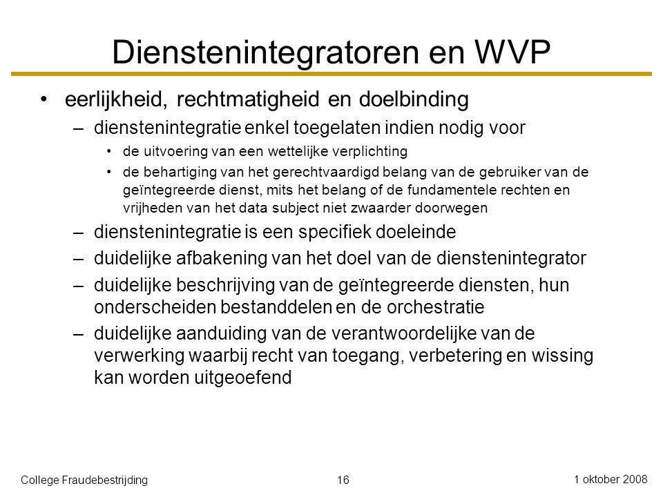 16 1 oktober 2008 College Fraudebestrijding Dienstenintegratoren en WVP eerlijkheid, rechtmatigheid en doelbinding –dienstenintegratie enkel toegelaten indien nodig voor de uitvoering van een wettelijke verplichting de behartiging van het gerechtvaardigd belang van de gebruiker van de geïntegreerde dienst, mits het belang of de fundamentele rechten en vrijheden van het data subject niet zwaarder doorwegen –dienstenintegratie is een specifiek doeleinde –duidelijke afbakening van het doel van de dienstenintegrator –duidelijke beschrijving van de geïntegreerde diensten, hun onderscheiden bestanddelen en de orchestratie –duidelijke aanduiding van de verantwoordelijke van de verwerking waarbij recht van toegang, verbetering en wissing kan worden uitgeoefend