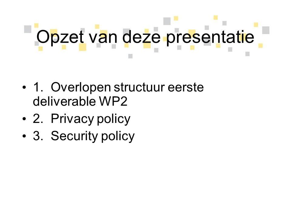 Opzet van deze presentatie 1. Overlopen structuur eerste deliverable WP2 2. Privacy policy 3. Security policy