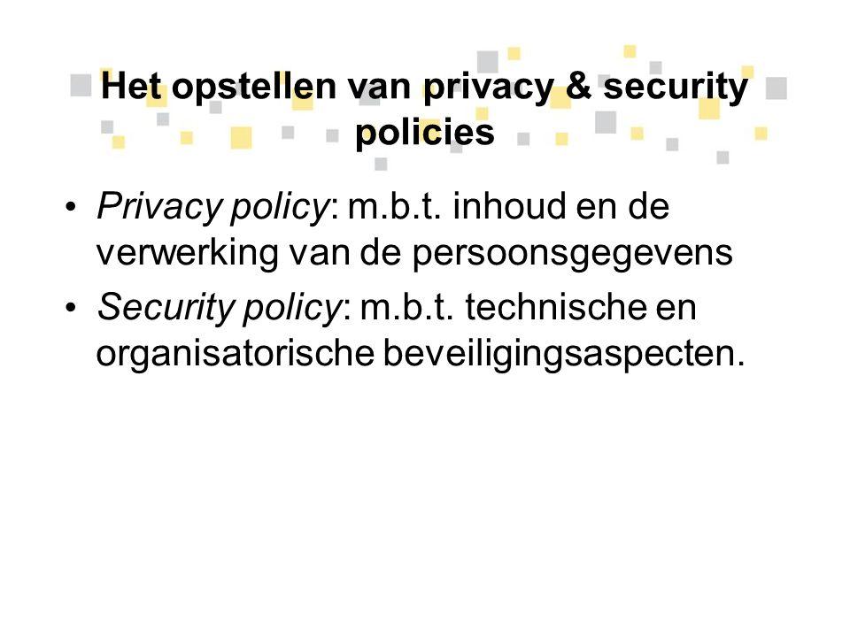 Het opstellen van privacy & security policies Privacy policy: m.b.t. inhoud en de verwerking van de persoonsgegevens Security policy: m.b.t. technisch