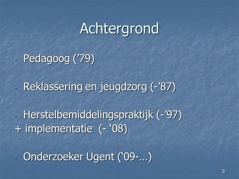 3 Achtergrond - Pedagoog ('79) - Reklassering en jeugdzorg (-'87) - Herstelbemiddelingspraktijk (-'97) + implementatie (- '08) - Onderzoeker Ugent ('09-…)