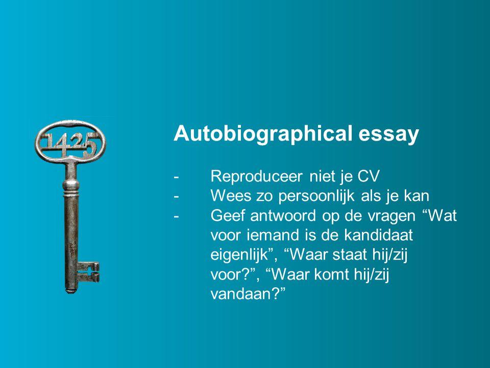 Autobiographical essay -Reproduceer niet je CV -Wees zo persoonlijk als je kan -Geef antwoord op de vragen Wat voor iemand is de kandidaat eigenlijk , Waar staat hij/zij voor , Waar komt hij/zij vandaan