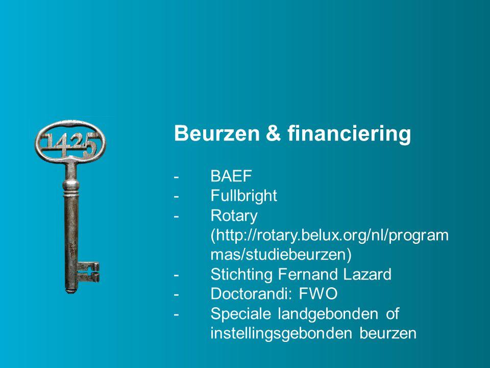 Beurzen & financiering -BAEF -Fullbright -Rotary (http://rotary.belux.org/nl/program mas/studiebeurzen) -Stichting Fernand Lazard -Doctorandi: FWO -Speciale landgebonden of instellingsgebonden beurzen