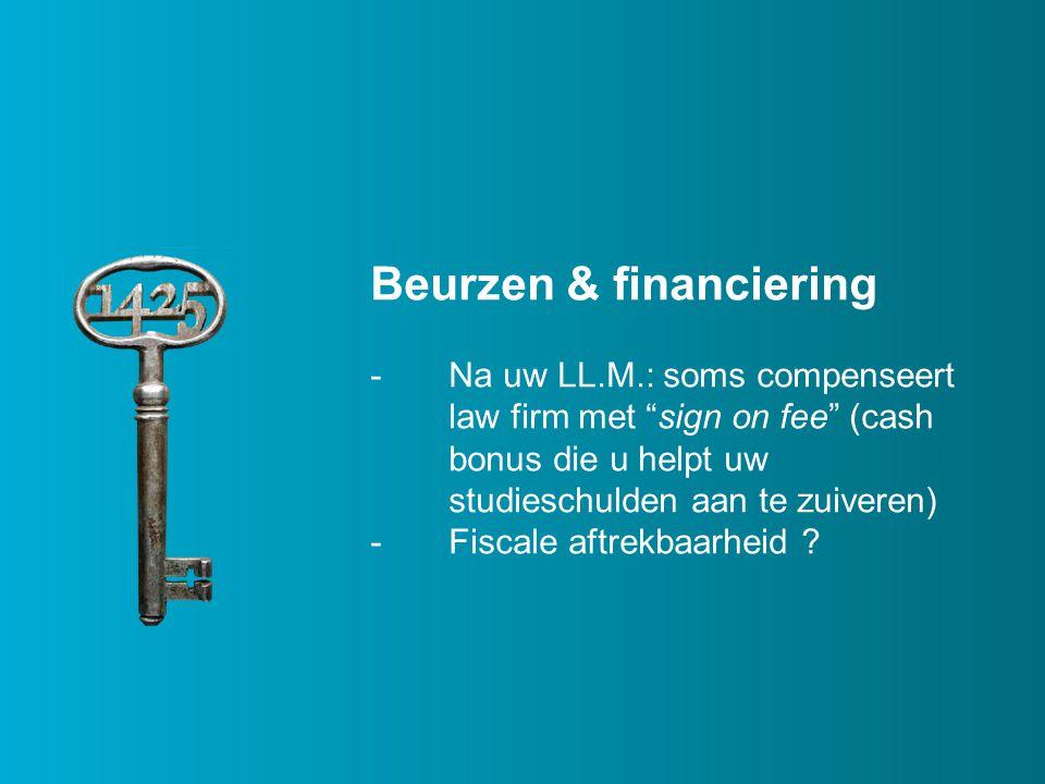 Beurzen & financiering -Na uw LL.M.: soms compenseert law firm met sign on fee (cash bonus die u helpt uw studieschulden aan te zuiveren) -Fiscale aftrekbaarheid