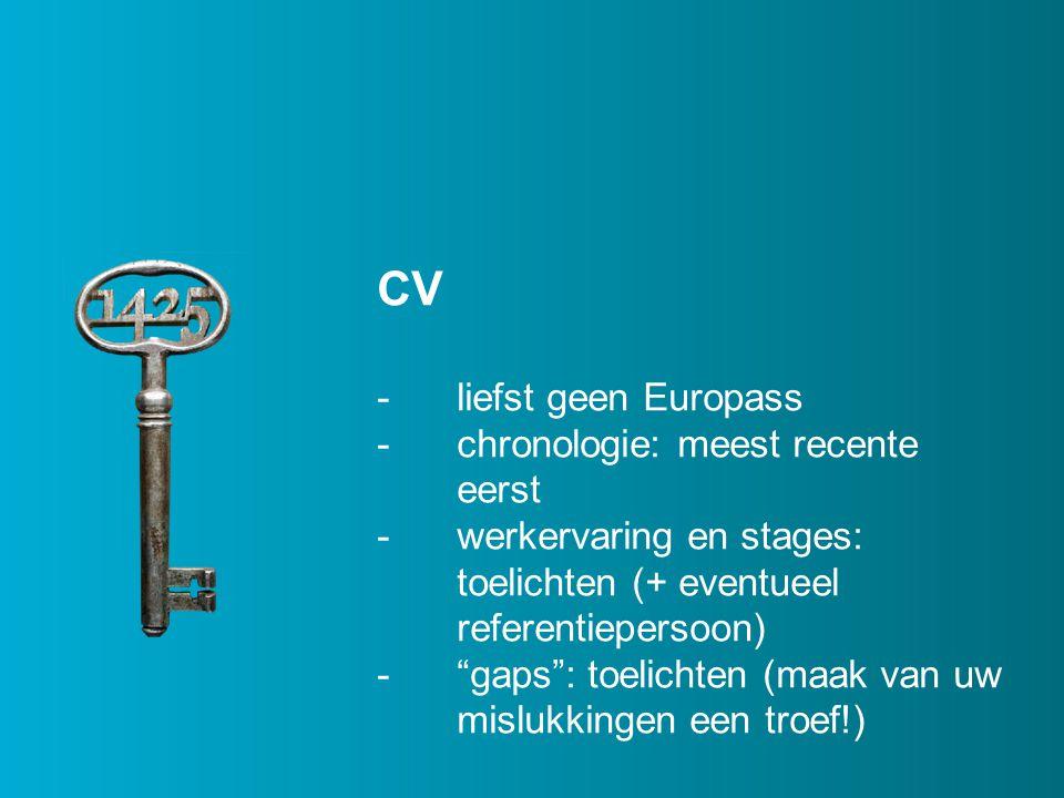CV -liefst geen Europass -chronologie: meest recente eerst -werkervaring en stages: toelichten (+ eventueel referentiepersoon) - gaps : toelichten (maak van uw mislukkingen een troef!)