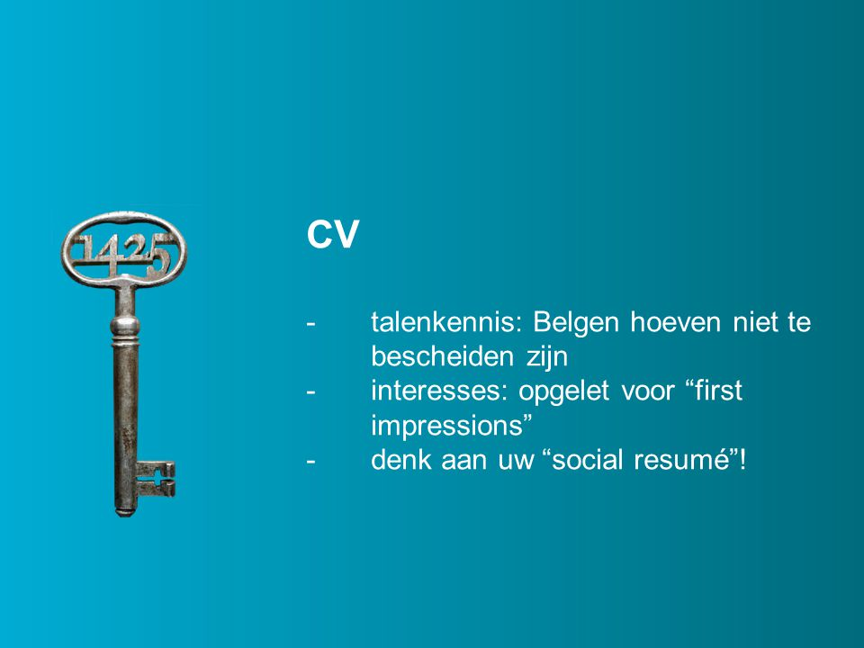 CV -layout: opgelet met slordige uitlijning, lettertype, enz -ofwel 1 ofwel 2 pagina's (liefst niet anderhalf en zeker geen 3) - keep with next -taal: wees perfectionist -Opgelet: you may be googled…