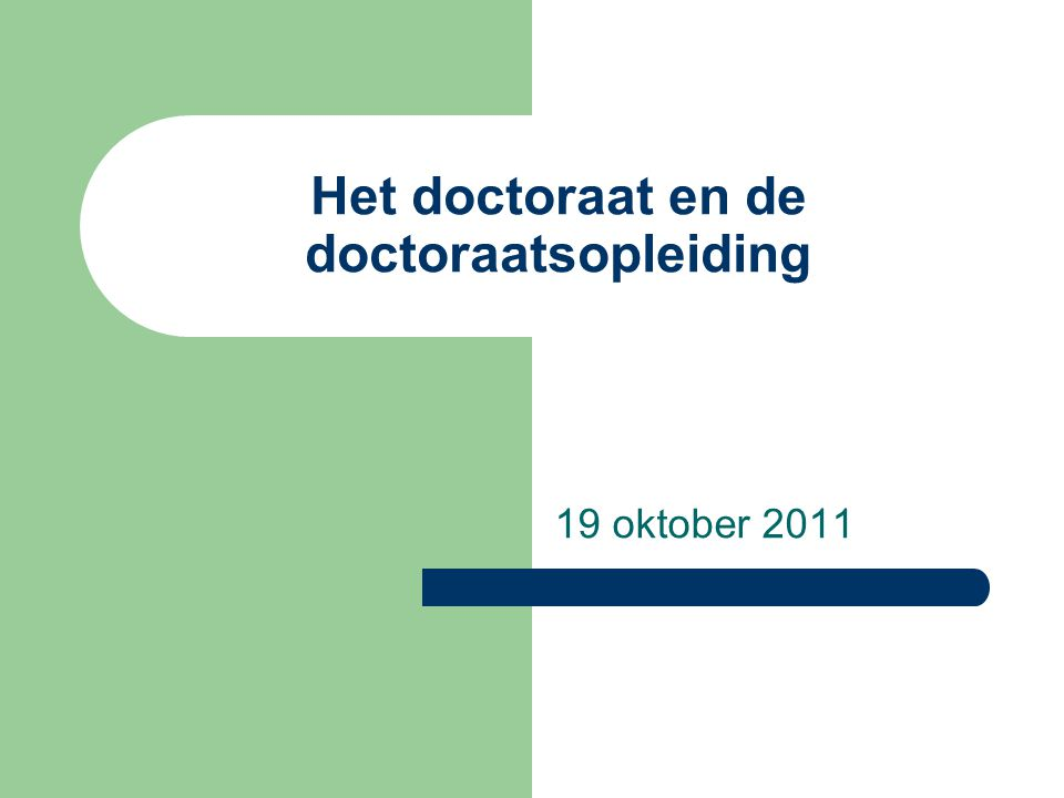Het doctoraat en de doctoraatsopleiding 19 oktober 2011