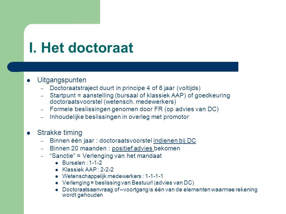 I. Het doctoraat Uitgangspunten – Doctoraatstraject duurt in principe 4 of 6 jaar (voltijds) – Startpunt = aanstelling (bursaal of klassiek AAP) of go